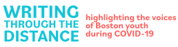 logo: Writing through the Distance; subhead: highlighting the voices of Boston youth during COVID-19